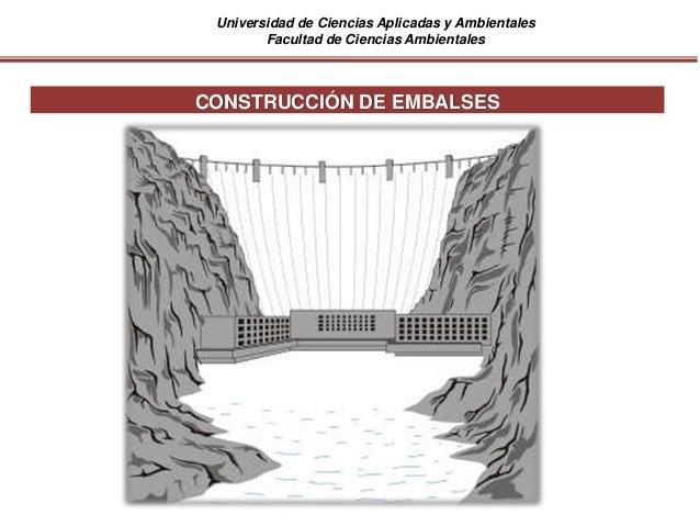Universidad de Ciencias Aplicadas y Ambientales Facultad de Ciencias Ambientales CONSTRUCCIÓN DE EMBALSES