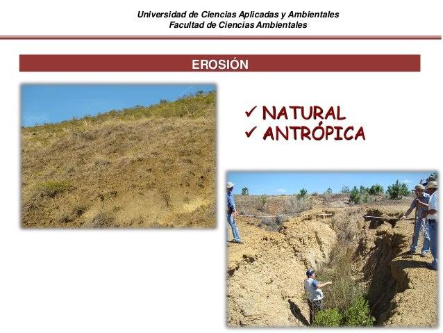 Universidad de Ciencias Aplicadas y Ambientales Facultad de Ciencias Ambientales EROSIÓN  NATURAL  ANTRÓPICA