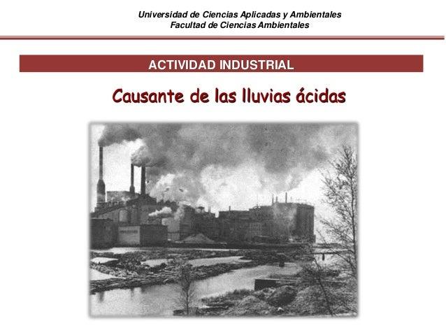 Universidad de Ciencias Aplicadas y Ambientales Facultad de Ciencias Ambientales ACTIVIDAD INDUSTRIAL Causante de las lluv...