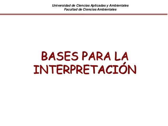 Universidad de Ciencias Aplicadas y Ambientales Facultad de Ciencias Ambientales BASES PARA LA INTERPRETACIÓN