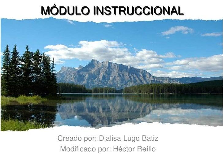 MÓDULO INSTRUCCIONAL  Creado por: Dialisa Lugo Batiz  Modificado por: Héctor Reíllo