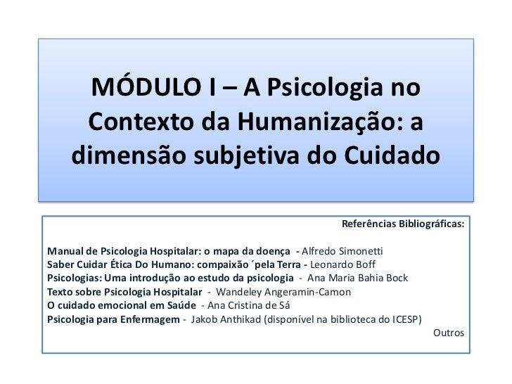 MÓDULO I – A Psicologia no     Contexto da Humanização: a    dimensão subjetiva do Cuidado                                ...