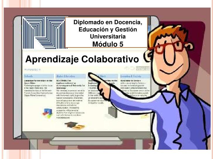 Diplomado en Docencia,            Educación y Gestión               Universitaria                Módulo 5Aprendizaje Colab...