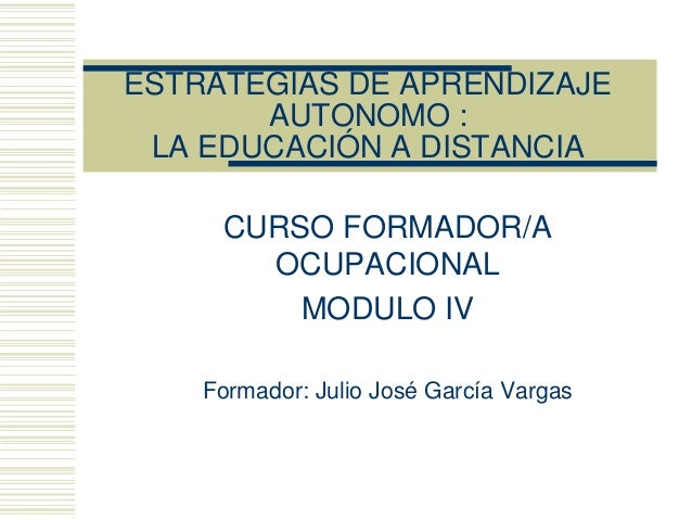ESTRATEGIAS DE APRENDIZAJE AUTONOMO : LA EDUCACIÓN A DISTANCIA CURSO FORMADOR/A OCUPACIONAL MODULO IV Formador: Julio José...