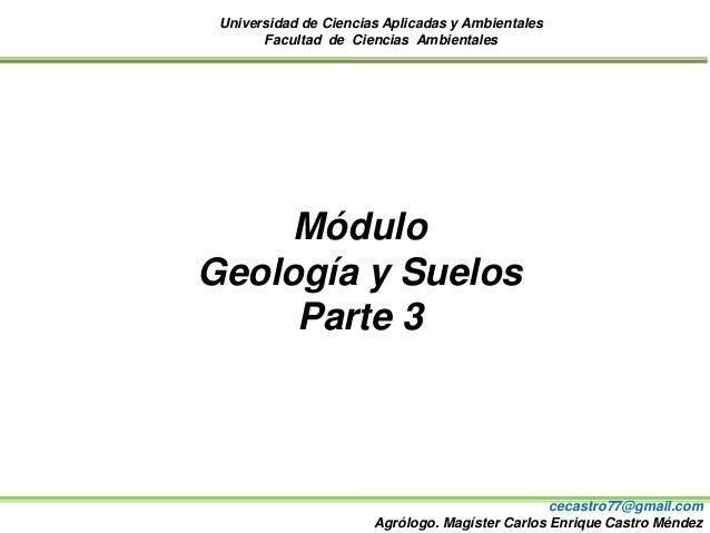 Universidad de Ciencias Aplicadas y Ambientales Facultad de Ciencias Ambientales Módulo Geología y Suelos Parte 3 cecastro...