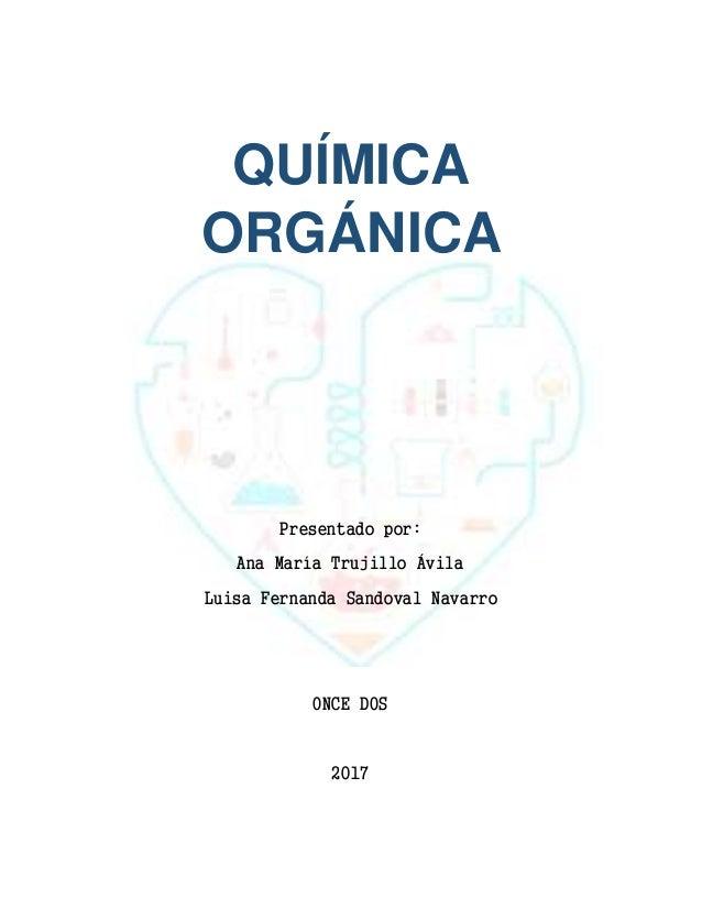 QUÍMICA ORGÁNICA Presentado por: Ana María Trujillo Ávila Luisa Fernanda Sandoval Navarro ONCE DOS 2017