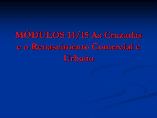 MÓDULOS 14/15 As Cruzadase o Renascimento Comercial e           Urbano