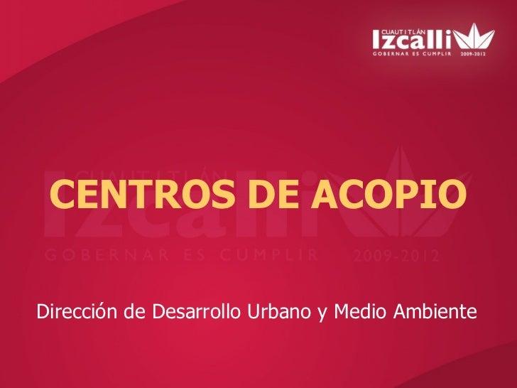 CENTROS DE ACOPIODirección de Desarrollo Urbano y Medio Ambiente