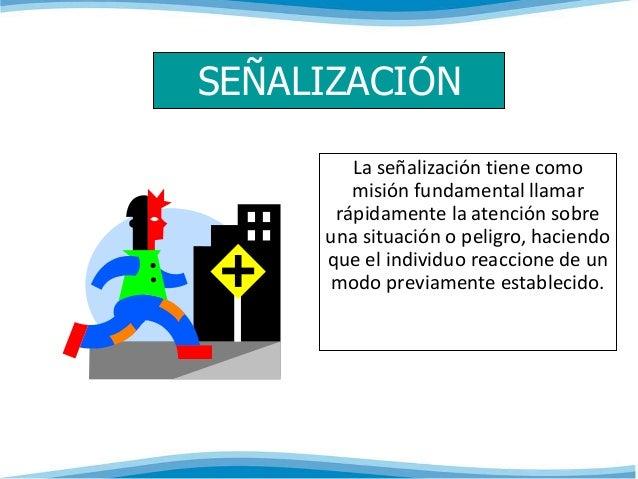SEÑALIZACIÓN  La señalización tiene como  misión fundamental llamar  rápidamente la atención sobre  una situación o peligr...