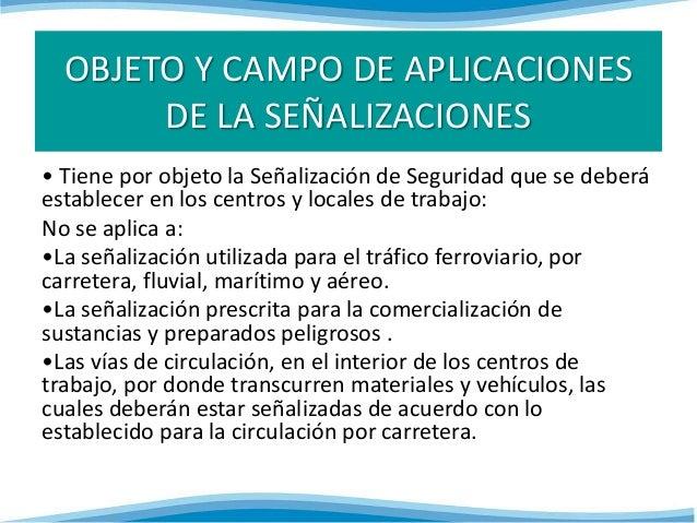 OBJETO Y CAMPO DE APLICACIONES  DE LA SEÑALIZACIONES  • Tiene por objeto la Señalización de Seguridad que se deberá  estab...