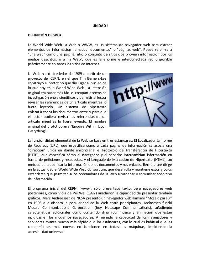 UNIDAD I DEFINICIÓN DE WEB La World Wide Web, la Web o WWW, es un sistema de navegador web para extraer elementos de infor...
