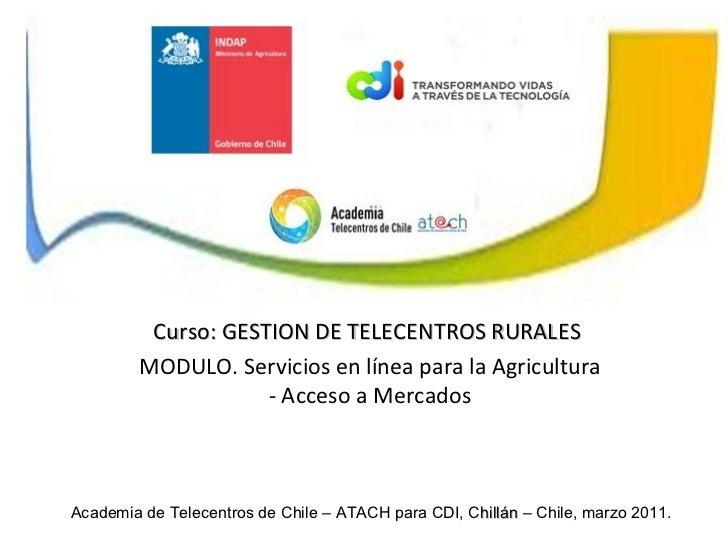 Academia de Telecentros de Chile – ATACH para CDI, C hillán  – Chile, marzo 2011. Curso: GESTION DE TELECENTROS RURALES MO...