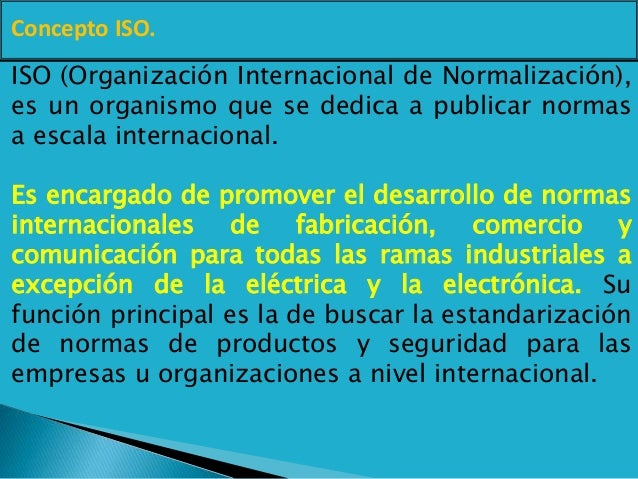Concepto ISO. ISO (Organización Internacional de Normalización), es un organismo que se dedica a publicar normas a escala ...