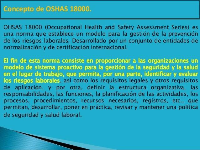 Concepto de OSHAS 18000. OHSAS 18000 (Occupational Health and Safety Assessment Series) es una norma que establece un mode...