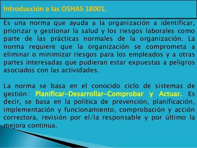 Introducción a las OSHAS 18001. Es una norma que ayuda a la organización a identificar, priorizar y gestionar la salud y l...
