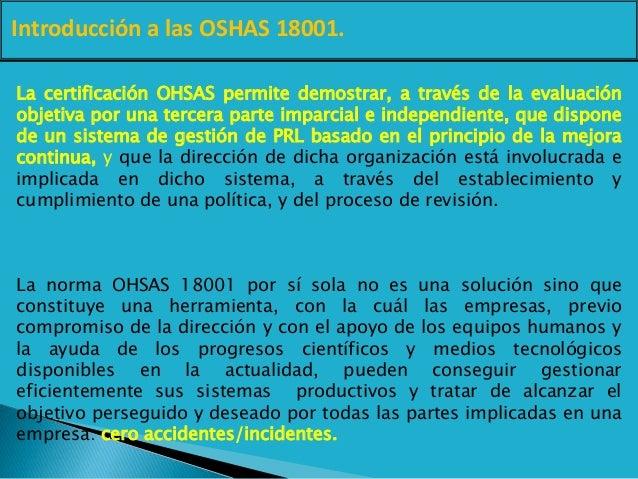 Introducción a las OSHAS 18001. La certificación OHSAS permite demostrar, a través de la evaluación objetiva por una terce...