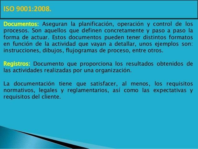 ISO 9001:2008. Documentos: Aseguran la planificación, operación y control de los procesos. Son aquellos que definen concre...