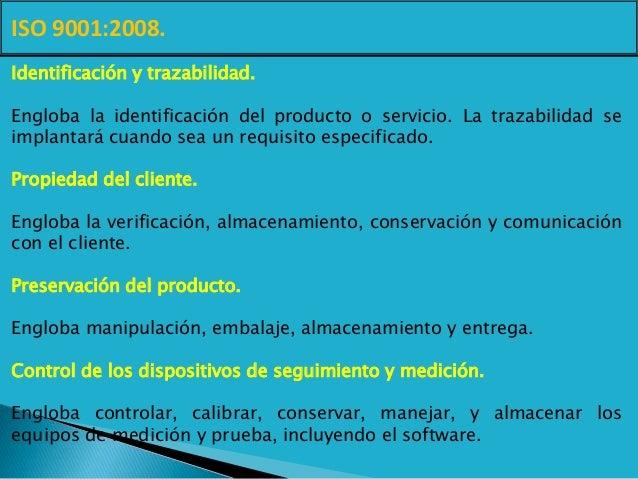 ISO 9001:2008. Identificación y trazabilidad. Engloba la identificación del producto o servicio. La trazabilidad se implan...