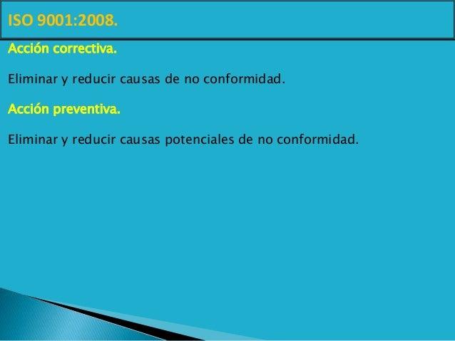 ISO 9001:2008. Acción correctiva. Eliminar y reducir causas de no conformidad. Acción preventiva. Eliminar y reducir causa...