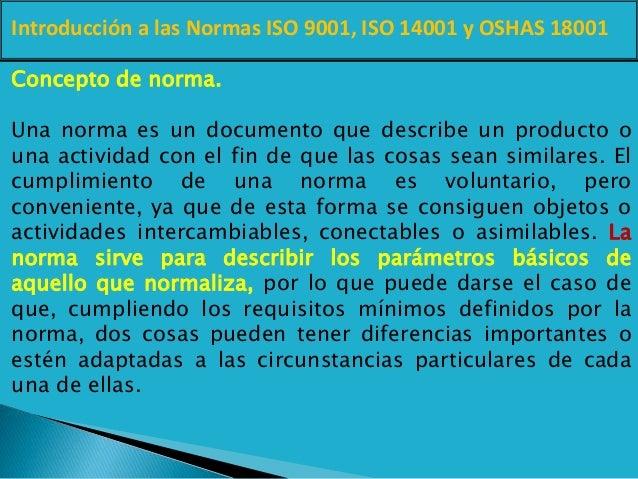 Introducción a las Normas ISO 9001, ISO 14001 y OSHAS 18001 Concepto de norma. Una norma es un documento que describe un p...