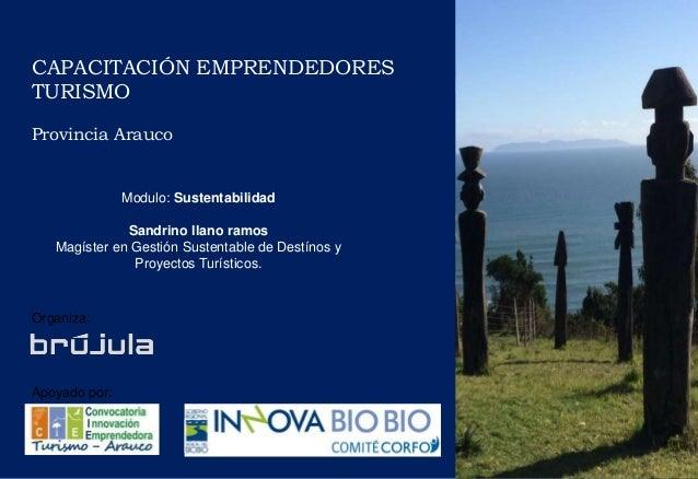 CAPACITACIÓN EMPRENDEDORES TURISMO Provincia Arauco Organiza: Apoyado por: Modulo: Sustentabilidad Sandrino llano ramos Ma...