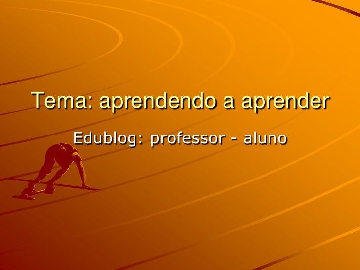 Tema: aprendendo a aprender<br />Edublog: professor - aluno<br />