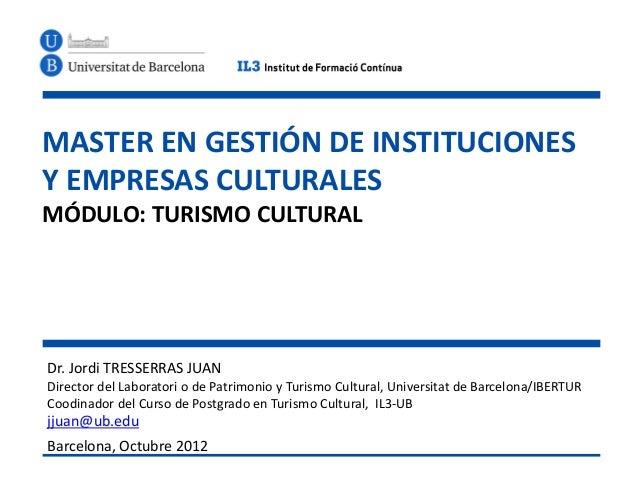 MASTER EN GESTIÓN DE INSTITUCIONESY EMPRESAS CULTURALESMÓDULO: TURISMO CULTURALDr. Jordi TRESSERRAS JUANDirector del Labor...