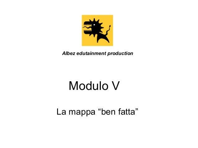 """Albez edutainment production  Modulo V La mappa """"ben fatta"""""""