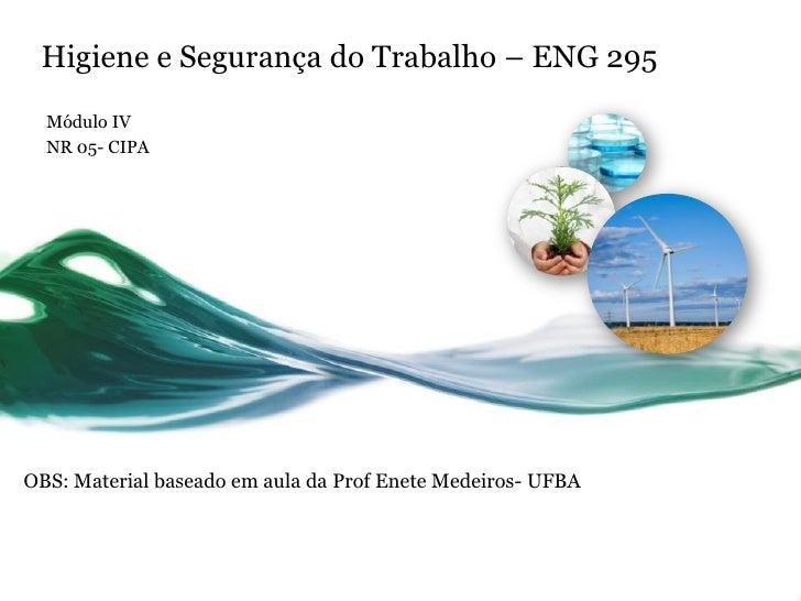 Higiene e Segurança do Trabalho – ENG 295  Módulo IV  NR 05- CIPAOBS: Material baseado em aula da Prof Enete Medeiros- UFBA