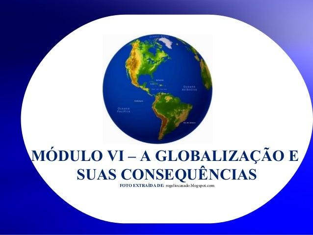 MÓDULO VI – A GLOBALIZAÇÃO E SUAS CONSEQUÊNCIAS FOTO EXTRAÍDA DE: rogeliocasado.blogspot.com  © 2004 By Default