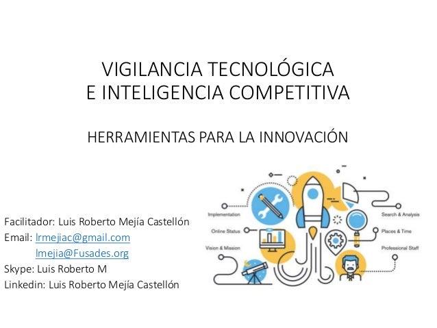 VIGILANCIA TECNOLÓGICA E INTELIGENCIA COMPETITIVA HERRAMIENTAS PARA LA INNOVACIÓN Facilitador: Luis Roberto Mejía Castelló...