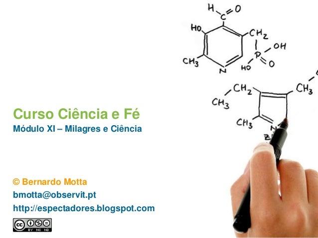 Curso Ciência e Fé Módulo XI – Milagres e Ciência © Bernardo Motta bmotta@observit.pt http://espectadores.blogspot.com
