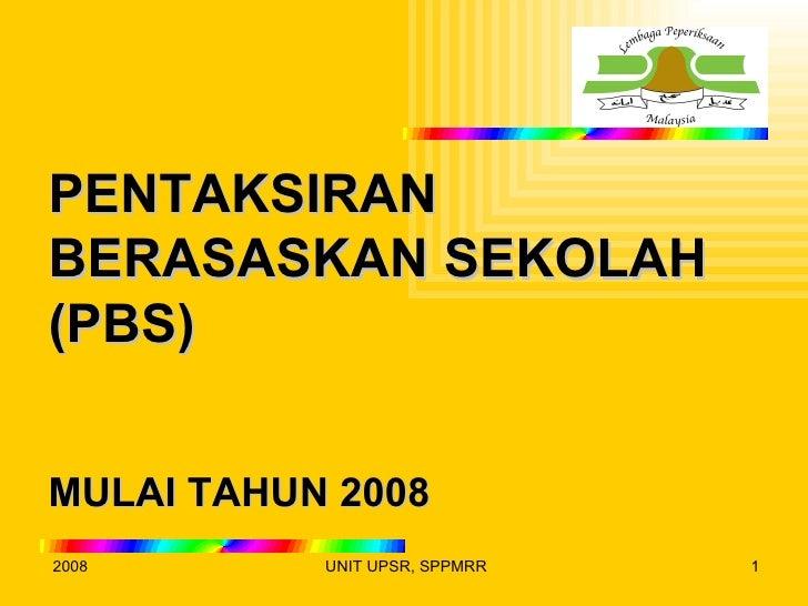 PENTAKSIRANBERASASKAN SEKOLAH(PBS)MULAI TAHUN 20082008       UNIT UPSR, SPPMRR   1