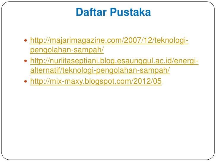 Daftar Pustaka http://majarimagazine.com/2007/12/teknologi-  pengolahan-sampah/ http://nurlitaseptiani.blog.esaunggul.ac...