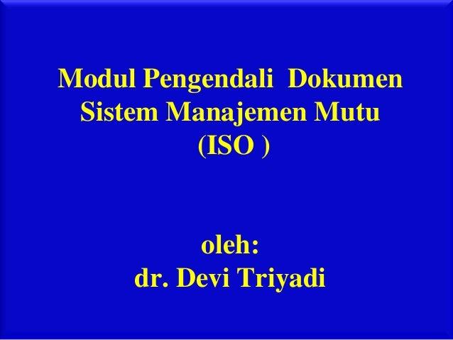 Modul Pengendali Dokumen Sistem Manajemen Mutu          (ISO )          oleh:     dr. Devi Triyadi