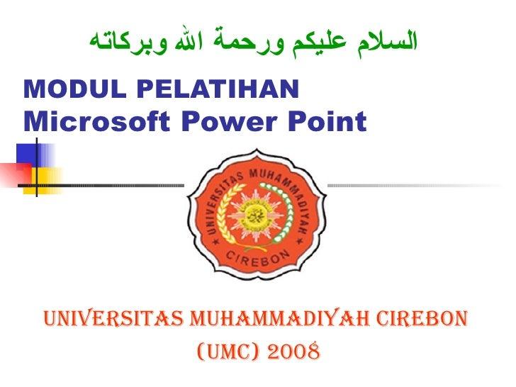 MODUL PELATIHAN Microsoft Power Point UNIVERSITAS MUHAMMADIYAH CIREBON  (UMC) 2008 السلام عليكم ورحمة الله وبركاته