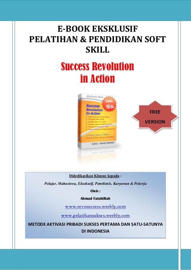 WWW.REVOSUCCESS.WEEBLY.COM 1 E-BOOK EKSKLUSIF PELATIHAN & PENDIDIKAN SOFT SKILL Success Revolution in Action KATA PENGANTA...