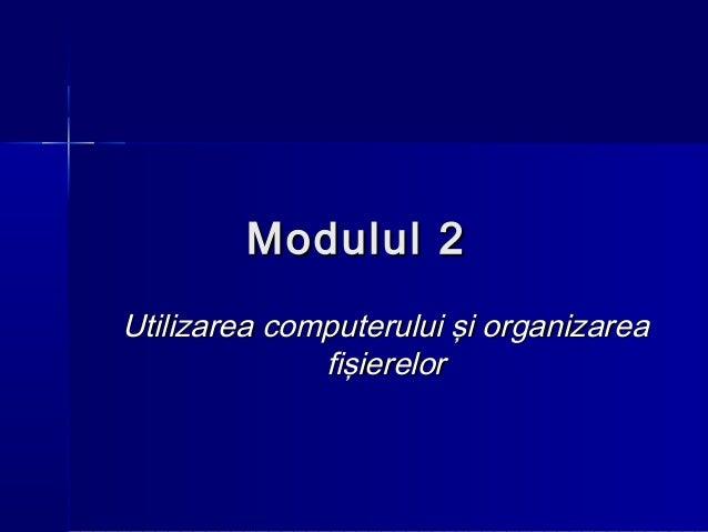 Modulul 2Utilizarea computerului şi organizarea              fişierelor