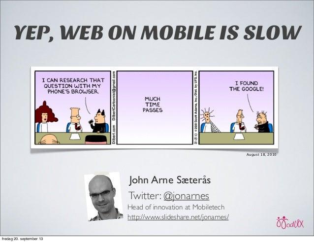 John Arne Sæterås Twitter: @jonarnes Head of innovation at Mobiletech http://www.slideshare.net/jonarnes/ August 18, 2010 ...