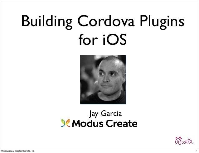 Building Cordova Plugins for iOS Jay Garcia 1Wednesday, September 25, 13