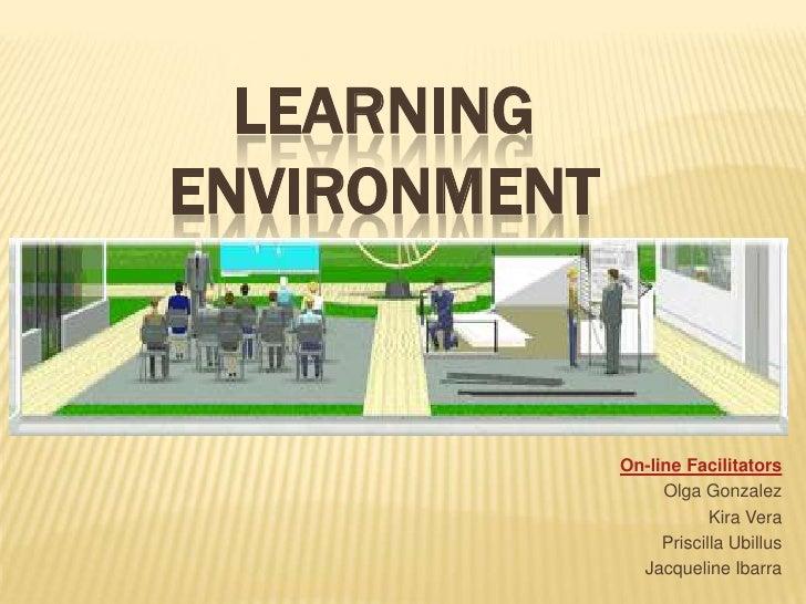 LEARNING ENVIRONMENT<br />On-line Facilitators <br />Olga Gonzalez<br />Kira Vera<br />Priscilla Ubillus<br />Jacqueline I...