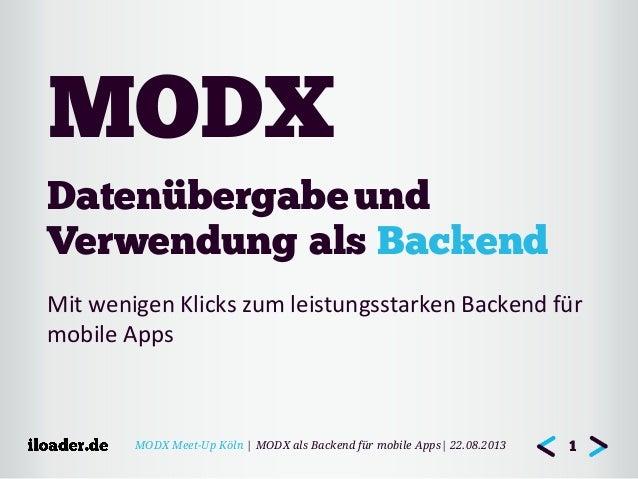 MODX Meet-Up Köln | MODX als Backend für mobile Apps| 22.08.2013 Datenübergabeund Verwendung als Backend Mit wenigen Kli...