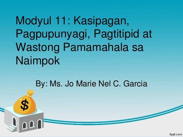 Modyul 11: Kasipagan, Pagpupunyagi, Pagtitipid at Wastong Pamamahala sa Naimpok By: Ms. Jo Marie Nel C. Garcia