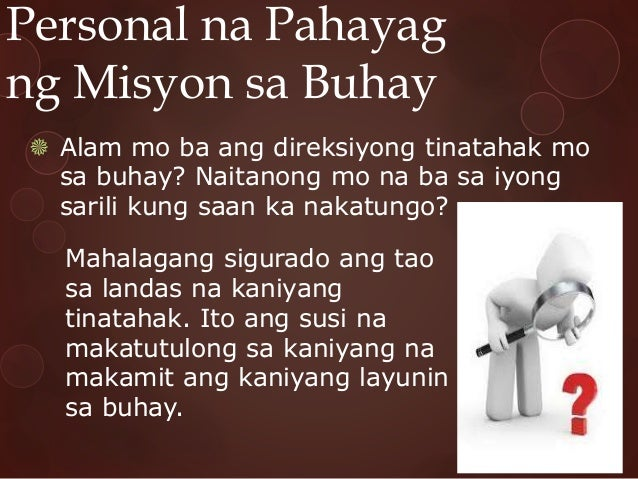 Personal na Pahayag ng Misyon sa Buhay  Alam mo ba ang direksiyong tinatahak mo sa buhay? Naitanong mo na ba sa iyong sar...