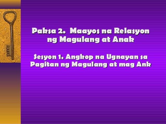Paksa 2. Maayos na RelasyonPaksa 2. Maayos na Relasyon ng Magulang at Anakng Magulang at Anak Sesyon 1. Angkop na Ugnayan ...