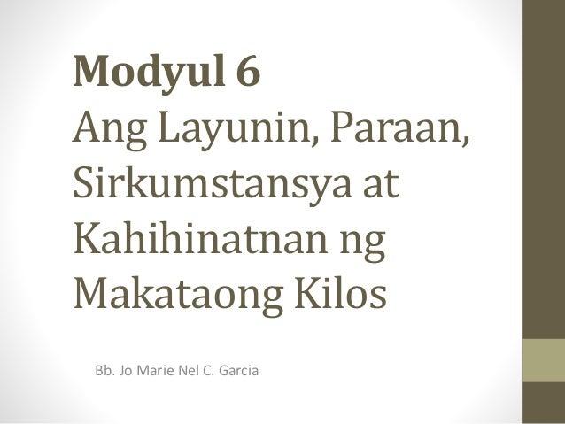 Modyul 6 Ang Layunin, Paraan, Sirkumstansya at Kahihinatnan ng Makataong Kilos Bb. Jo Marie Nel C. Garcia