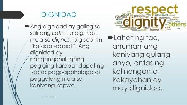 """DIGNIDAD Ang dignidad ay galing sa salitang Latin na dignitas, mula sa dignus, ibig sabihin """"karapat-dapat"""". Ang dignidad..."""
