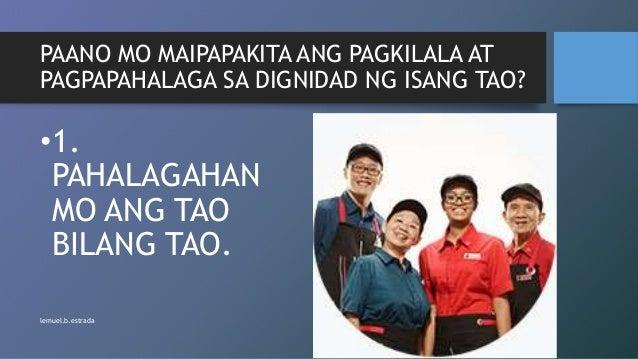 PAANO MO MAIPAPAKITA ANG PAGKILALA AT PAGPAPAHALAGA SA DIGNIDAD NG ISANG TAO? •1. PAHALAGAHAN MO ANG TAO BILANG TAO. lemue...