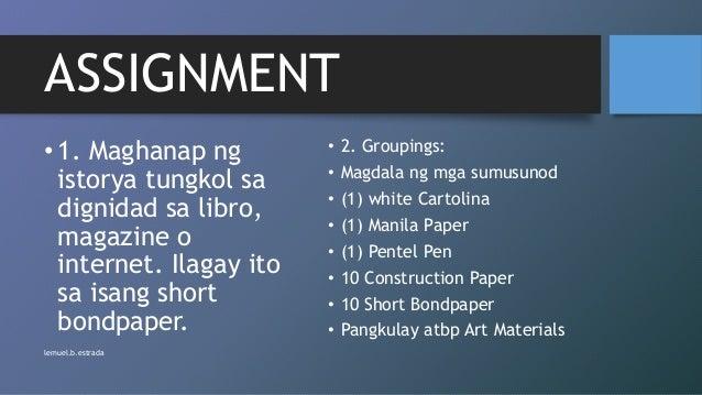 ASSIGNMENT • 1. Maghanap ng istorya tungkol sa dignidad sa libro, magazine o internet. Ilagay ito sa isang short bondpaper...