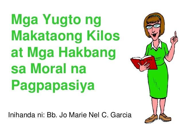 Mga Yugto ng Makataong Kilos at Mga Hakbang sa Moral na Pagpapasiya Inihanda ni: Bb. Jo Marie Nel C. Garcia